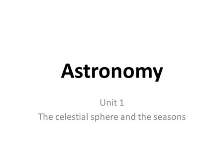 Astronomy Unit 1 The celestial sphere and the seasons.