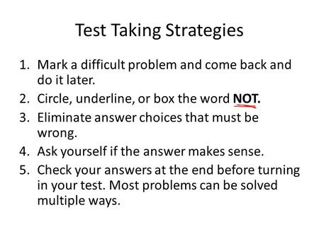 Test Taking Strategies 1.Mark a difficult problem and come back and do it later. 2.Circle, underline, or box the word NOT. 3.Eliminate answer choices that.