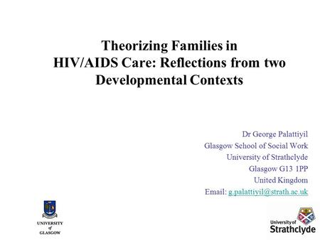 Theorizing Families in HIV/AIDS Care: Reflections from two Developmental Contexts Dr George Palattiyil Glasgow School of Social Work University of Strathclyde.