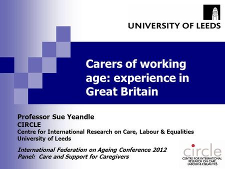 Carers of working age: experience in Great Britain Professor Sue Yeandle CIRCLE Centre for International Research on Care, Labour & Equalities University.
