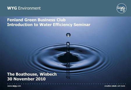 Www.wyg.com creative minds safe hands WYG Environment Fenland Green Business Club Introduction to Water Efficiency Seminar The Boathouse, Wisbech 30 November.