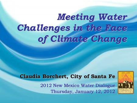 Claudia Borchert, City of Santa Fe Claudia Borchert, City of Santa Fe 2012 New Mexico Water Dialogue Thursday, January 12, 2012 Meeting Water Challenges.
