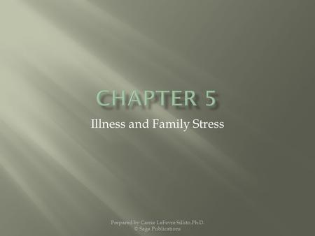 Illness and Family Stress Prepared by Carrie LeFevre Sillito,Ph.D. © Sage Publications.