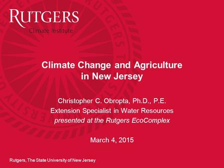 Rutgers, The State University of New Jersey Climate Change and Agriculture in New Jersey Christopher C. Obropta, Ph.D., P.E. Extension Specialist in Water.