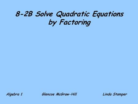 8-2B Solve Quadratic Equations by Factoring Algebra 1 Glencoe McGraw-HillLinda Stamper.