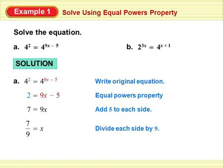 Example 1 Solve Using Equal Powers Property Solve the equation. a. 4 9x 5 42 42 = – 4 x + 1 23x23x = b. Write original equation. SOLUTION a. 4 9x 5 42.