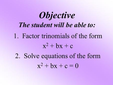 Objective The student will be able to: 1. Factor trinomials of the form x 2 + bx + c 2. Solve equations of the form x 2 + bx + c = 0.