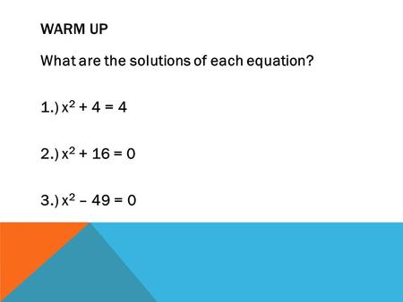 WARM UP What are the solutions of each equation? 1.) x 2 + 4 = 4 2.) x 2 + 16 = 0 3.) x 2 – 49 = 0.