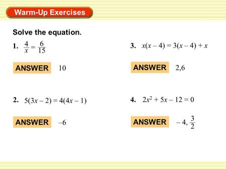 Warm-Up Exercises Solve the equation. ANSWER 10 ANSWER –6 1. = 4 x 6 15 2. 5(3x – 2) = 4(4x – 1) ANSWER 2,6 3. x(x – 4) = 3(x – 4) + x 4.2x 2 + 5x – 12.