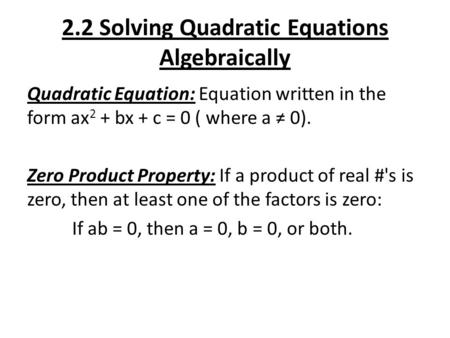 2.2 Solving Quadratic Equations Algebraically Quadratic Equation: Equation written in the form ax 2 + bx + c = 0 ( where a ≠ 0). Zero Product Property: