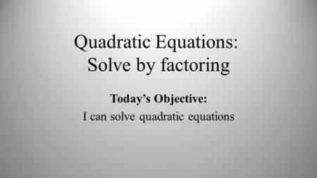 Quadratic Equations: Solve by factoring Today's Objective: I can solve quadratic equations.
