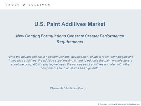 © Copyright 2005 Frost & Sullivan. All Rights Reserved. U.S. Paint Additives Market New Coating Formulations Generate Greater Performance Requirements.