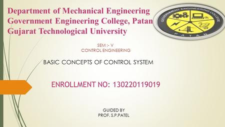 BASIC CONCEPTS OF CONTROL SYSTEM SEM :- V CONTROL ENGINEERING ENROLLMENT NO: 130220119019 GUIDED BY PROF. S.P.PATEL.
