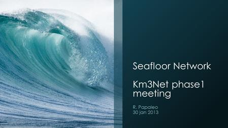 Seafloor Network Km3Net phase1 meeting R. Papaleo 30 jan 2013.