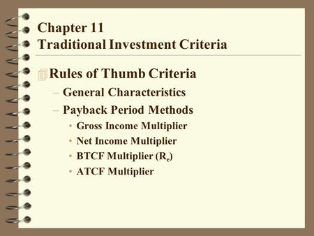 Chapter 11 Traditional Investment Criteria 4 Rules of Thumb Criteria –General Characteristics –Payback Period Methods Gross Income Multiplier Net Income.