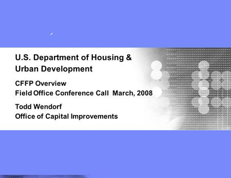 Field Office Training 1 U.S. Department of Housing & Urban Development CFFP Overview Field Office Conference Call March, 2008 Todd Wendorf Office of Capital.