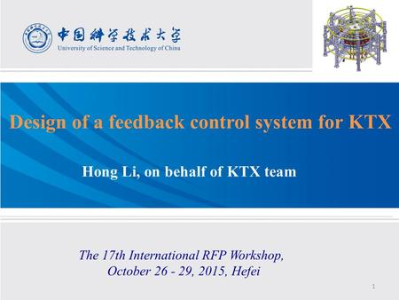 Design of a feedback control system for KTX Hong Li, on behalf of KTX team The 17th International RFP Workshop, October 26 - 29, 2015, Hefei 1.