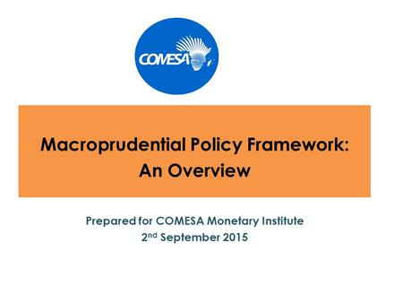 Macroprudential Policy Framework: An Overview Prepared for COMESA Monetary Institute 2 nd September 2015.