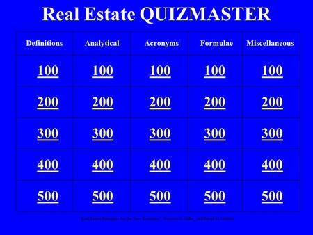 """Real Estate Principles for the New Economy"": Norman G. Miller and David M. Geltner Real Estate QUIZMASTER 100 200 300 400 500 DefinitionsAnalyticalFormulaeMiscellaneousAcronyms."