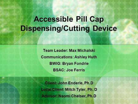 Accessible Pill Cap Dispensing/Cutting Device Team Leader: Max Michalski Communications: Ashley Huth BWIG: Bryan Fondrie BSAC: Joe Ferris Client: John.