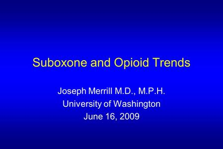 Suboxone and Opioid Trends Joseph Merrill M.D., M.P.H. University of Washington June 16, 2009.