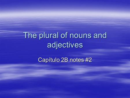 The plural of nouns and adjectives Capítulo 2B notes #2.