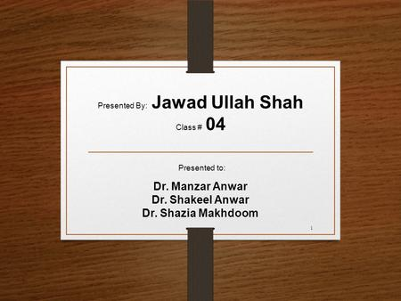 Presented to: Dr. Manzar Anwar Dr. Shakeel Anwar Dr. Shazia Makhdoom Presented By: Jawad Ullah Shah Class # 04 1.