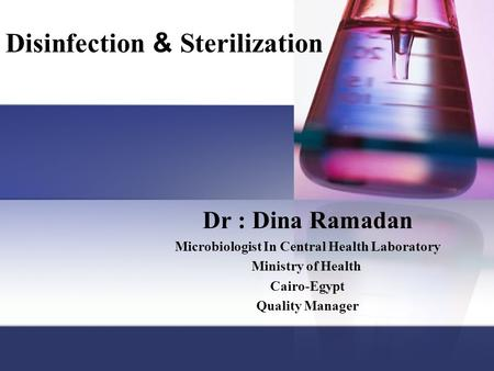 Disinfection & Sterilization Dr : Dina Ramadan Microbiologist In Central Health Laboratory Ministry of Health Cairo-Egypt Quality Manager.