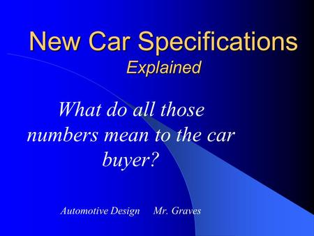 New Car Specifications Explained What do all those numbers mean to the car buyer? Automotive Design Mr. Graves.