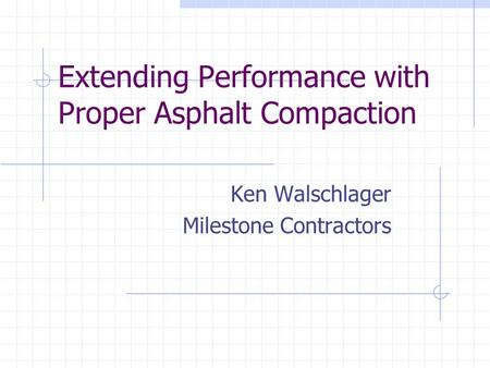 Extending Performance with Proper Asphalt Compaction Ken Walschlager Milestone Contractors.