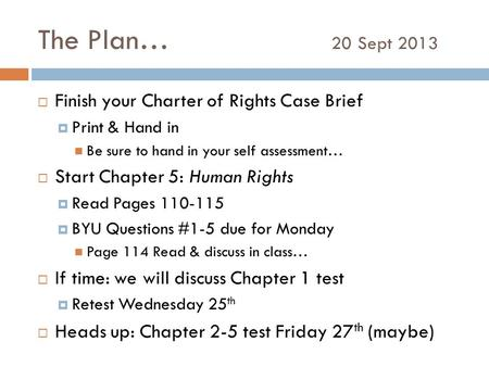 The Plan… 20 Sept 2013  Finish your Charter of Rights Case Brief  Print & Hand in Be sure to hand in your self assessment…  Start Chapter 5: Human Rights.