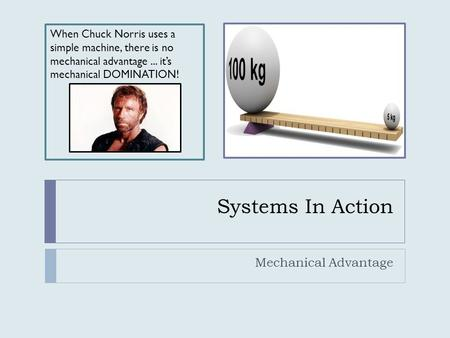 Systems In Action Mechanical Advantage When Chuck Norris uses a simple machine, there is no mechanical advantage... it's mechanical DOMINATION!