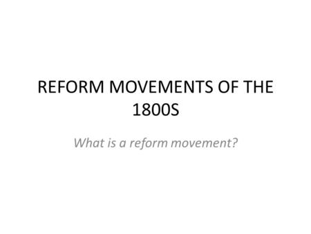 REFORM MOVEMENTS OF THE 1800S What is a reform movement?