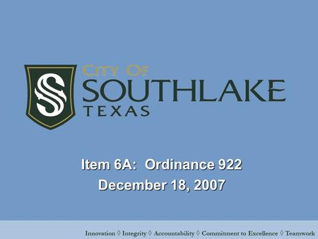 Innovation ◊ Integrity ◊ Accountability ◊ Commitment to Excellence ◊ Teamwork Item 6A: Ordinance 922 December 18, 2007.