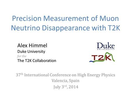 Precision Measurement of Muon Neutrino Disappearance with T2K Alex Himmel Duke University for the The T2K Collaboration 37 th International Conference.