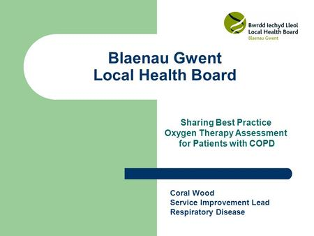 Blaenau Gwent Local Health Board Sharing Best Practice Oxygen Therapy Assessment for Patients with COPD Coral Wood Service Improvement Lead Respiratory.