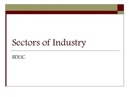Sectors of Industry BDI3C. Industry Sector Make-up  Canada's system of sectioning industry is production-oriented.  Establishments using similar production.