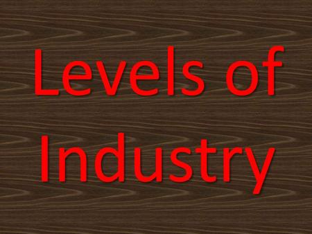 Levels of Industry. Level 1- Agricultural Agriculture, fishing, mining Natural resources Raw materials gathered Level 2 - Manufacturing Construction,