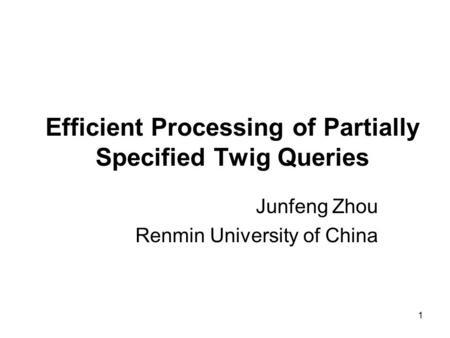 1 Efficient Processing of Partially Specified Twig Queries Junfeng Zhou Renmin University of China.