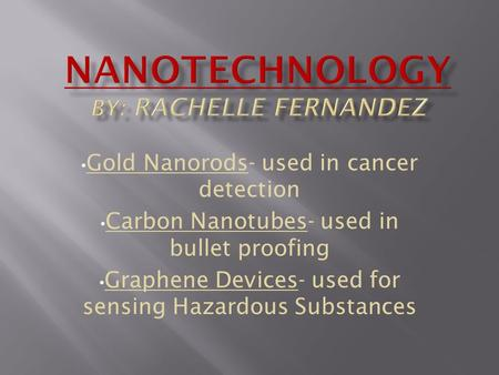 Gold Nanorods- used in cancer detection Carbon Nanotubes- used in bullet proofing Graphene Devices- used for sensing Hazardous Substances.