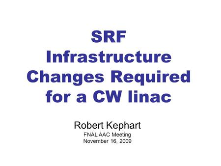 SRF Infrastructure Changes Required for a CW linac Robert Kephart FNAL AAC Meeting November 16, 2009.