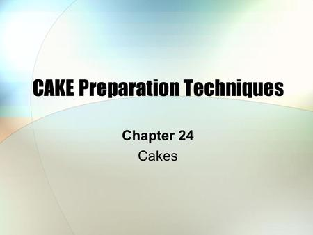 CAKE Preparation Techniques Chapter 24 Cakes. Types of Cakes The majority of cakes are: Shortened Unshortened Chiffon.