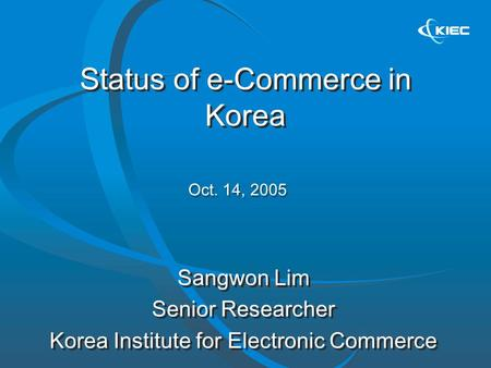Status of e-Commerce in Korea Sangwon Lim Senior Researcher Korea Institute for Electronic Commerce Sangwon Lim Senior Researcher Korea Institute for Electronic.