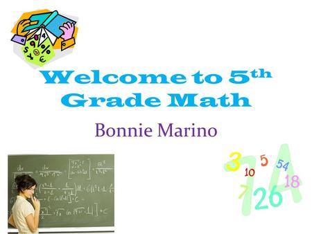 Welcome to 5 th Grade Math Bonnie Marino. About Mrs. Marino… Graduate of the Linwood school system Graduate of University of Pennsylvania Pursuing in.