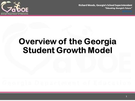 "Richard Woods, Georgia's School Superintendent ""Educating Georgia's Future"" gadoe.org Overview of the Georgia Student Growth Model 1."