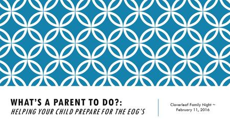 WHAT'S A PARENT TO DO?: HELPING YOUR CHILD PREPARE FOR THE EOG'S Cloverleaf Family Night ~ February 11, 2016.