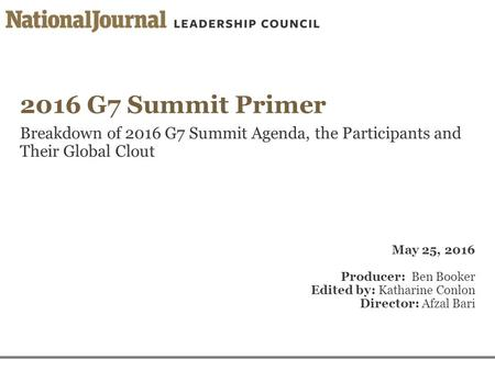 2016 G7 Summit Primer Breakdown of 2016 G7 Summit Agenda, the Participants and Their Global Clout May 25, 2016 Producer: Ben Booker Edited by: Katharine.