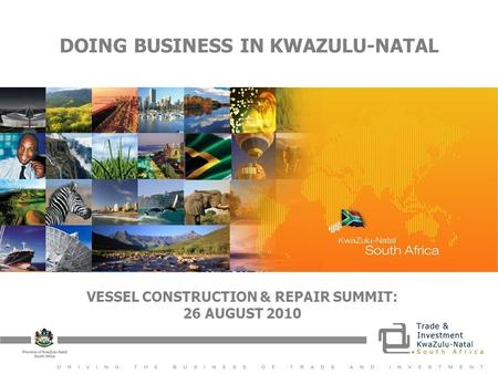 DOING BUSINESS IN KWAZULU-NATAL VESSEL CONSTRUCTION & REPAIR SUMMIT: 26 AUGUST 2010.