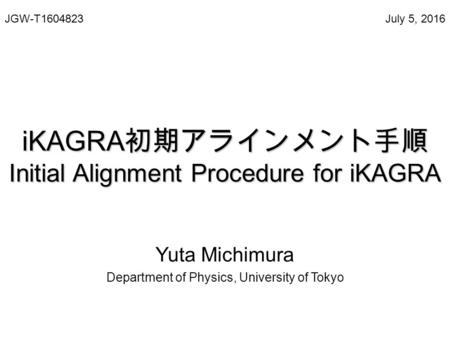IKAGRA 初期アラインメント手順 Initial Alignment Procedure for iKAGRA Yuta Michimura Department of Physics, University of Tokyo July 5, 2016JGW-T1604823.