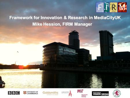 Framework for Innovation & Research in MediaCityUK Mike Hession, FIRM Manager.